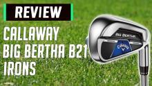 Callaway Big Bertha B21 Iron Review: Best Game-Improvement Irons of 2020?